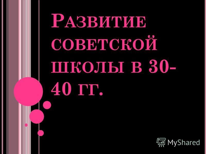 Р АЗВИТИЕ СОВЕТСКОЙ ШКОЛЫ В 30- 40 ГГ.