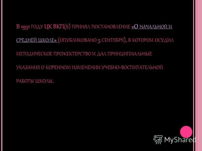 В 1931 ГОДУ ЦК ВКП( Б ) ПРИНЯЛ ПОСТАНОВЛЕНИЕ «О НАЧАЛЬНОЙ И СРЕДНЕЙ ШКОЛЕ » ( ОПУБЛИКОВАНО 5 СЕНТЯБРЯ ), В КОТОРОМ ОСУДИЛ МЕТОДИЧЕСКОЕ ПРОЖЕКТЕРСТВО И ДАЛ ПРИНЦИПИАЛЬНЫЕ УКАЗАНИЯ О КОРЕННОМ ИЗМЕНЕНИИ УЧЕБНО - ВОСПИТАТЕЛЬНОЙ РАБОТЫ ШКОЛЫ.
