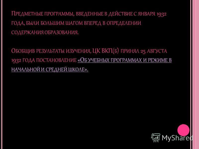 П РЕДМЕТНЫЕ ПРОГРАММЫ, ВВЕДЕННЫЕ В ДЕЙСТВИЕ С ЯНВАРЯ 1932 ГОДА, БЫЛИ БОЛЬШИМ ШАГОМ ВПЕРЕД В ОПРЕДЕЛЕНИИ СОДЕРЖАНИЯ ОБРАЗОВАНИЯ. О БОБЩИВ РЕЗУЛЬТАТЫ ИЗУЧЕНИЯ, ЦК ВКП( Б ) ПРИНЯЛ 25 АВГУСТА 1932 ГОДА ПОСТАНОВЛЕНИЕ «О Б УЧЕБНЫХ ПРОГРАММАХ И РЕЖИМЕ В НАЧ