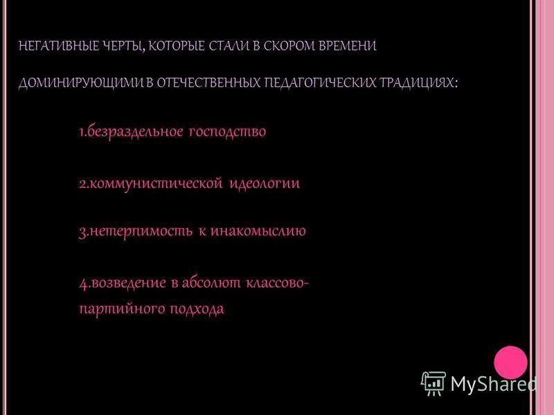 НЕГАТИВНЫЕ ЧЕРТЫ, КОТОРЫЕ СТАЛИ В СКОРОМ ВРЕМЕНИ ДОМИНИРУЮЩИМИ В ОТЕЧЕСТВЕННЫХ ПЕДАГОГИЧЕСКИХ ТРАДИЦИЯХ : 1. безраздельное господство 2. коммунистической идеологии 3. нетерпимость к инакомыслию 4. возведение в абсолют классово- партийного подхода
