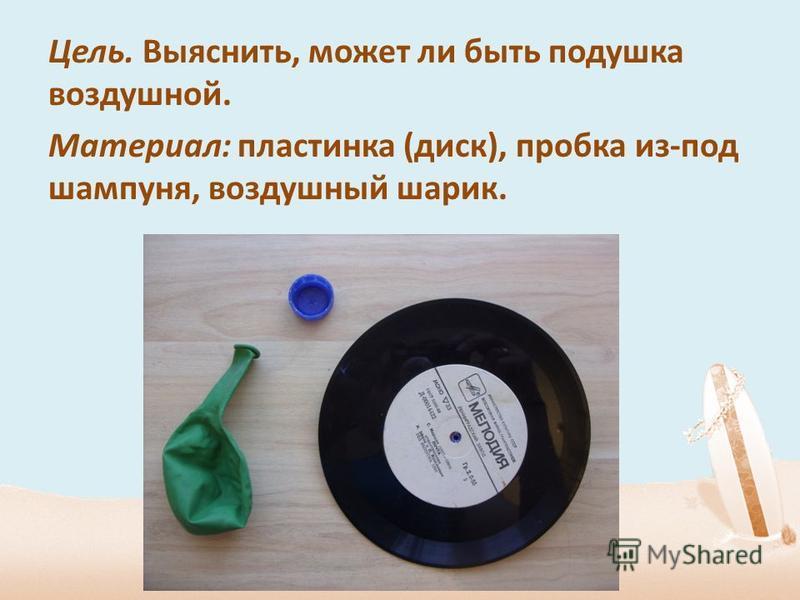 Цель. Выяснить, может ли быть подушка воздушной. Материал: пластинка (диск), пробка из-под шампуня, воздушный шарик.