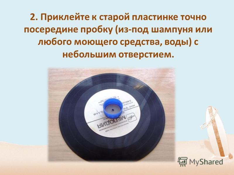 2. Приклейте к старой пластинке точно посередине пробку (из-под шампуня или любого моющего средства, воды) с небольшим отверстием.