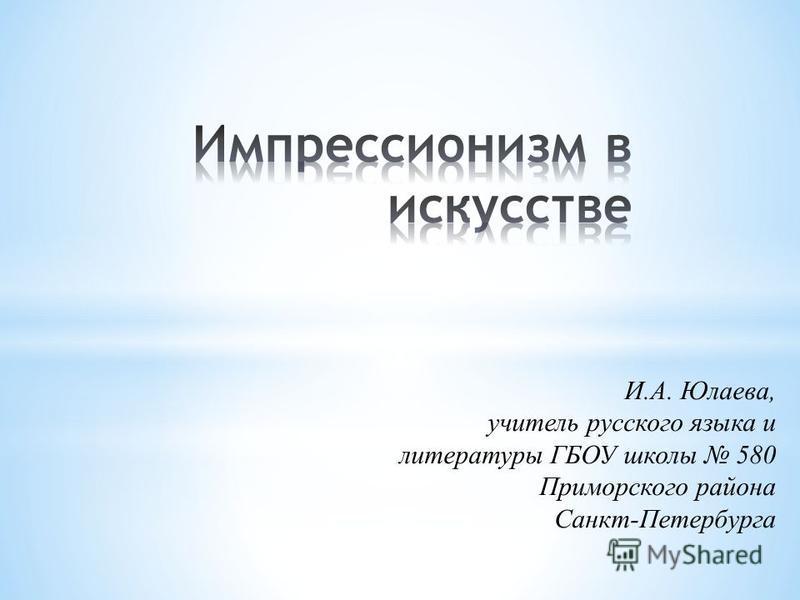 И.А. Юлаева, учитель русского языка и литературы ГБОУ школы 580 Приморского района Санкт-Петербурга