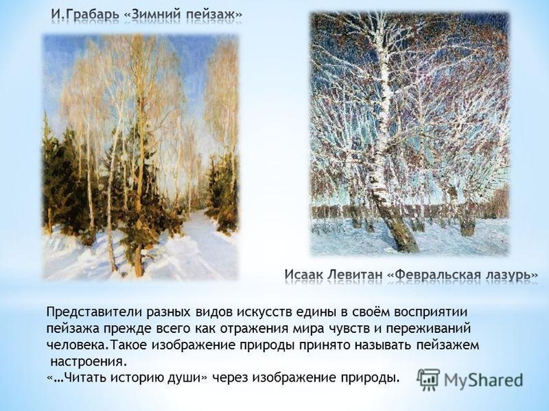 Представители разных видов искусств едины в своём восприятии пейзажа прежде всего как отражения мира чувств и переживаний человека.Такое изображение природы принято называть пейзажем настроения. «…Читать историю души» через изображение природы.