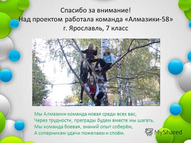Спасибо за внимание! Над проектом работала команда «Алмазики-58» г. Ярославль, 7 класс Мы Алмазики команда новая среди всех вас, Через трудности, преграды будем вместе мы шагать, Мы команда боевая, знаний опыт соберём, А соперникам удачи пожелаем и с