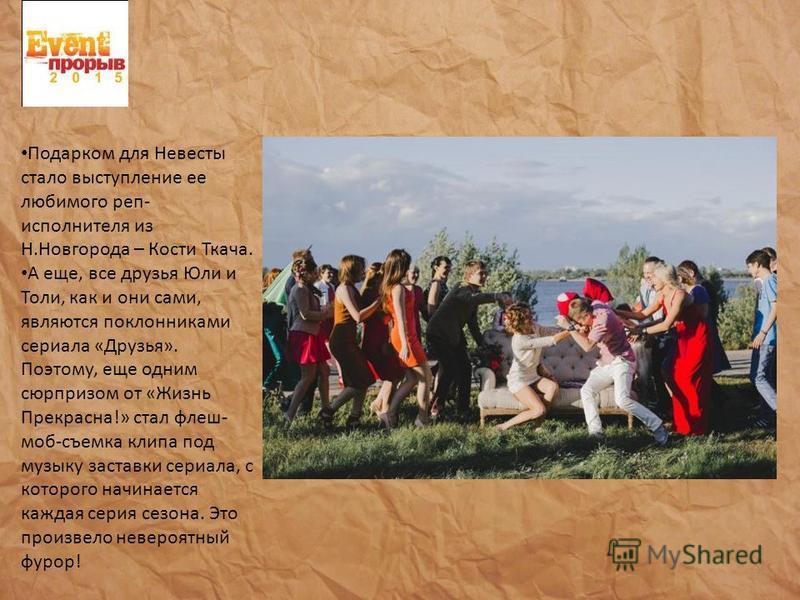 Подарком для Невесты стало выступление ее любимого реп- исполнителя из Н.Новгорода – Кости Ткача. А еще, все друзья Юли и Толи, как и они сами, являются поклонниками сериала «Друзья». Поэтому, еще одним сюрпризом от «Жизнь Прекрасна!» стал флеш- моб-