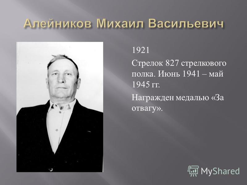 1921 Стрелок 827 стрелкового полка. Июнь 1941 – май 1945 гг. Награжден медалью « За отвагу ».