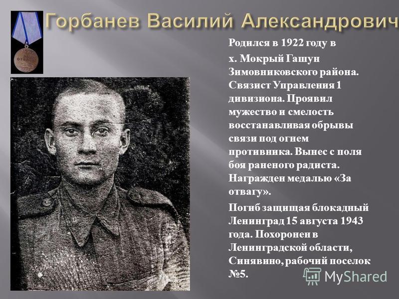Родился в 1922 году в х. Мокрый Гашун Зимовниковского района. Связист Управления 1 дивизиона. Проявил мужество и смелость восстанавливая обрывы связи под огнем противника. Вынес с поля боя раненого радиста. Награжден медалью « За отвагу ». Погиб защи
