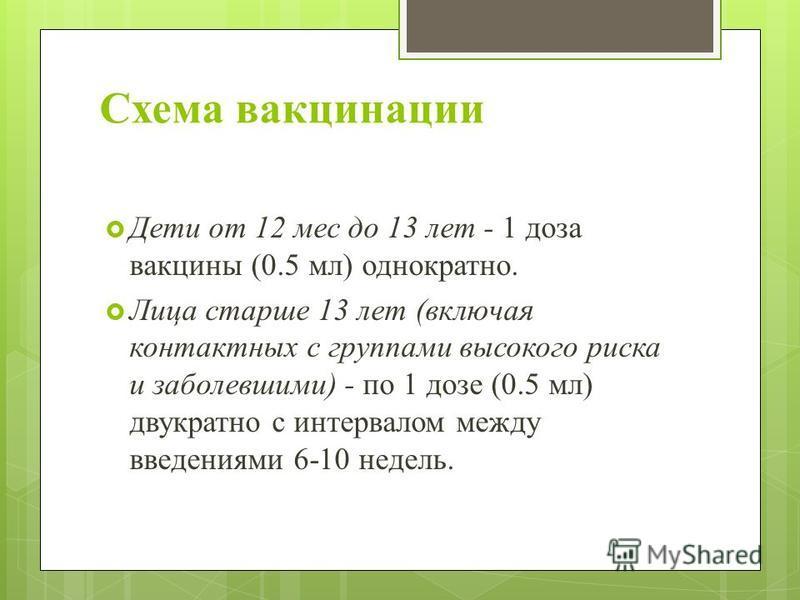 Схема вакцинации Дети от 12 мес до 13 лет - 1 доза вакцины (0.5 мл) однократно. Лица старше 13 лет (включая контактных с группами высокого риска и заболевшими) - по 1 дозе (0.5 мл) двукратно с интервалом между введениями 6-10 недель.