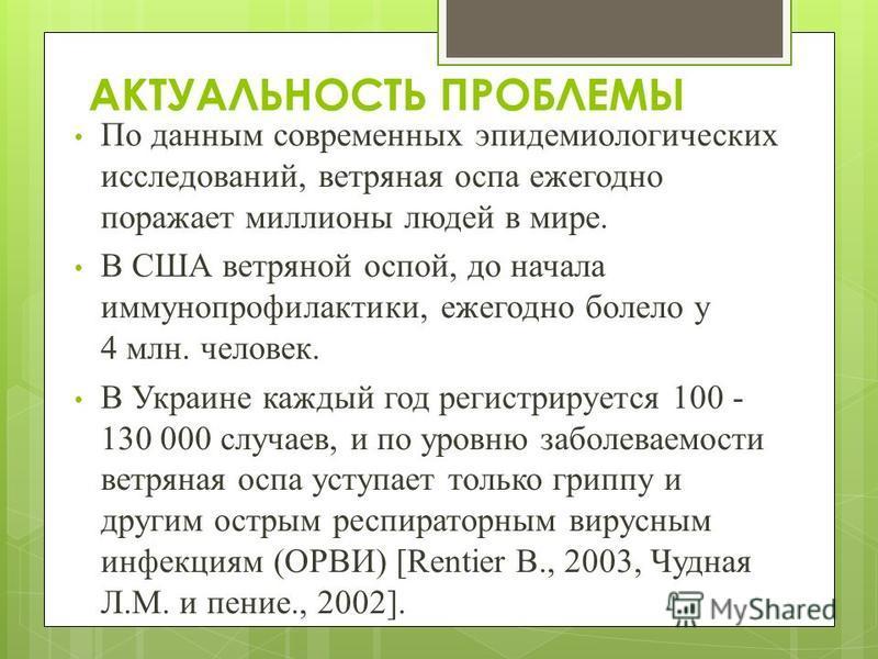 АКТУАЛЬНОСТЬ ПРОБЛЕМЫ По данным современных эпидемиологических исследований, ветряная оспа ежегодно поражает миллионы людей в мире. В США ветряной оспой, до начала иммунопрофилактики, ежегодно болело у 4 млн. человек. В Украине каждый год регистрируе