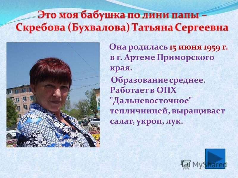 Она родилась 15 июня 1959 г. в г. Артеме Приморского края. Образование среднее. Работает в ОПХ Дальневосточное тепличницей, выращивает салат, укроп, лук. Это моя бабушка по лини папы – Скребова (Бухвалова) Татьяна Сергеевна
