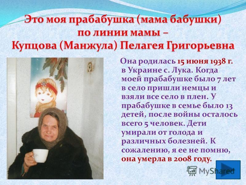 Она родилась 15 июня 1938 г. в Украине с. Лука. Когда моей прабабушке было 7 лет в село пришли немцы и взяли все село в плен. У прабабушке в семье было 13 детей, после войны осталось всего 5 человек. Дети умирали от голода и различных болезней. К сож