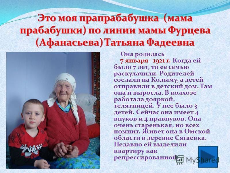Она родилась 7 января 1921 г. Когда ей было 7 лет, то ее семью раскулачили. Родителей сослали на Колыму, а детей отправили в детский дом. Там она и выросла. В колхозе работала дояркой, телятницей. У нее было 3 детей. Сейчас она имеет 4 внуков и 4 пра