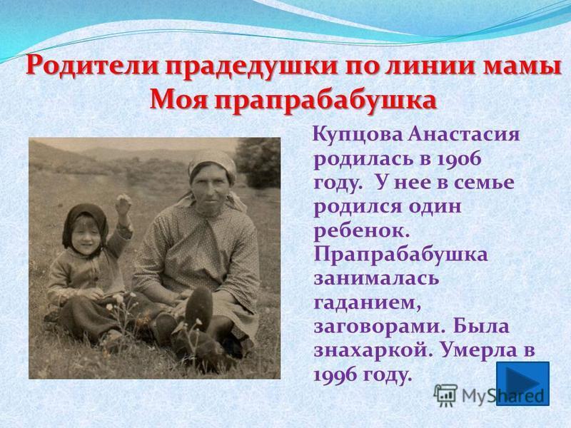 Родители прадедушки по линии мамы Моя прапрабабушка Купцова Анастасия родилась в 1906 году. У нее в семье родился один ребенок. Прапрабабушка занималась гаданием, заговорами. Была знахаркой. Умерла в 1996 году.