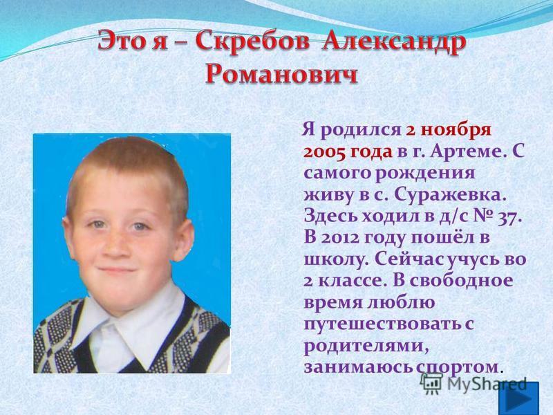 Я родился 2 ноября 2005 года в г. Артеме. С самого рождения живу в с. Суражевка. Здесь ходил в д/с 37. В 2012 году пошёл в школу. Сейчас учусь во 2 классе. В свободное время люблю путешествовать с родителями, занимаюсь спортом.