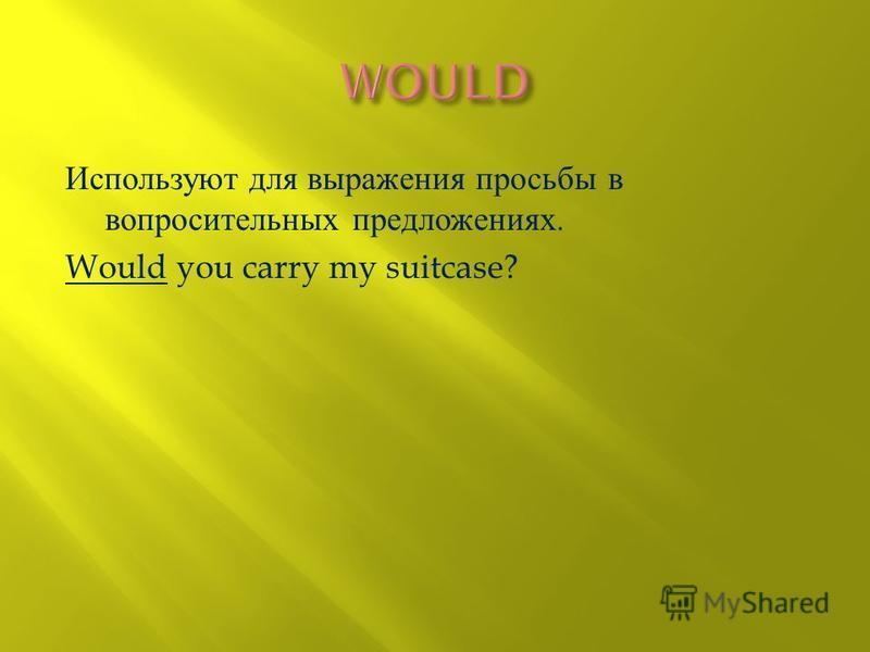 Используют для выражения просьбы в вопросительных предложениях. Would you carry my suitcase?