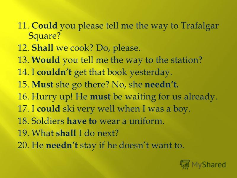 11. Could you please tell me the way to Trafalgar Square? 12. Shall we cook? Do, please. 13. Would you tell me the way to the station? 14. I couldnt get that book yesterday. 15. Must she go there? No, she neednt. 16. Hurry up! He must be waiting for