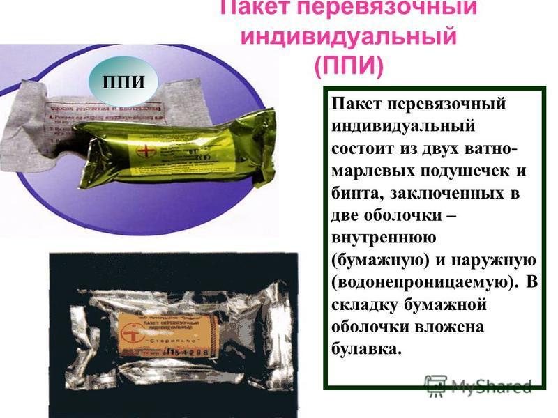 Пакет перевязочный индивидуальный (ППИ) ППИ Пакет перевязочный индивидуальный состоит из двух ватно- марлевых подушечек и бинта, заключенных в две оболочки – внутреннюю (бумажную) и наружную (водонепроницаемую). В складку бумажной оболочки вложена бу