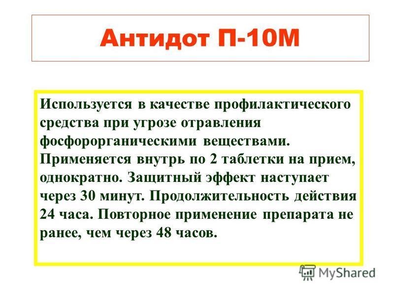 Антидот П-10М Используется в качестве профилактического средства при угрозе отравления фосфорорганическими веществами. Применяется внутрь по 2 таблетки на прием, однократно. Защитный эффект наступает через 30 минут. Продолжительность действия 24 часа