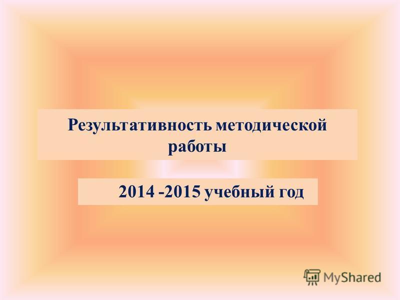 Результативность методической работы 2014 -2015 учебный год