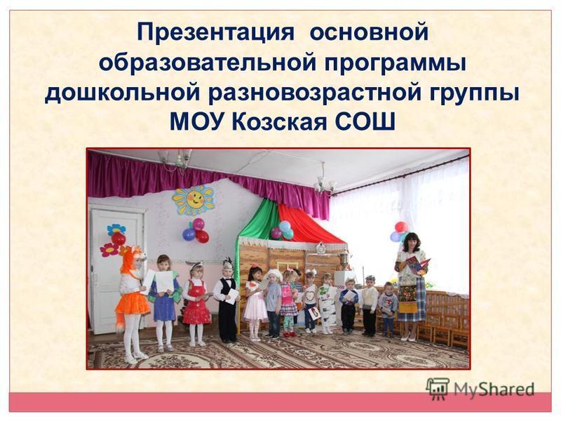 Презентация основной образовательной программы дошкольной разновозрастной группы МОУ Козская СОШ