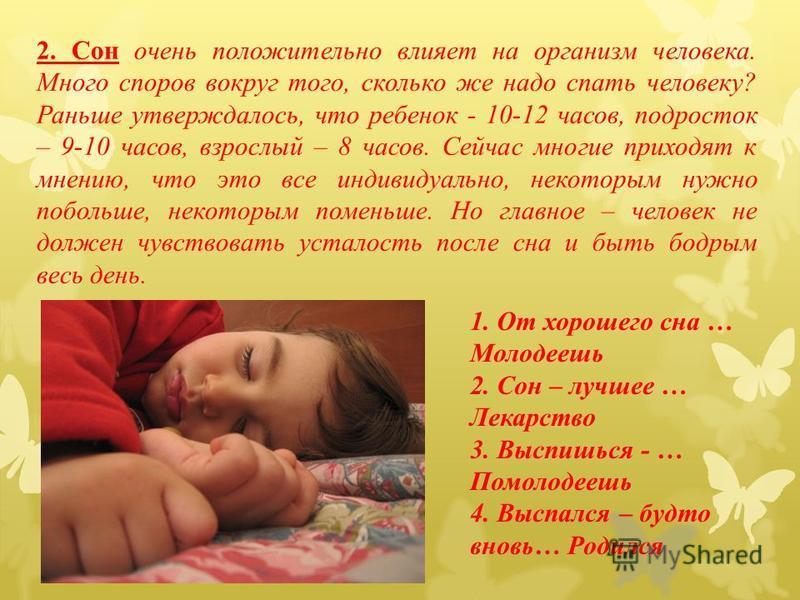 2. Сон очень положительно влияет на организм человека. Много споров вокруг того, сколько же надо спать человеку? Раньше утверждалось, что ребенок - 10-12 часов, подросток – 9-10 часов, взрослый – 8 часов. Сейчас многие приходят к мнению, что это все