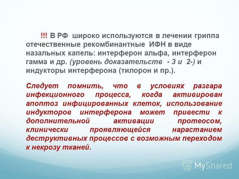 !!! В РФ широко используются в лечении гриппа отечественные рекомбинантные ИФН в виде назальных капель: интерферон альфа, интерферон гамма и др. (уровень доказательств - 3 и 2-) и индукторы интерферона (тилорон и пр.). Следует помнить, что в условиях