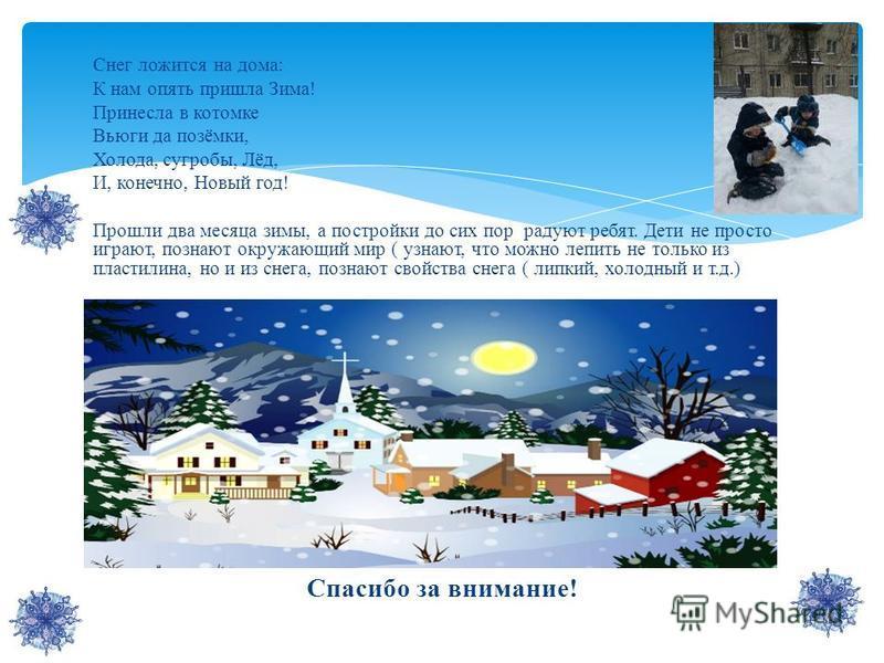 Снег ложится на дома: К нам опять пришла Зима! Принесла в котомке Вьюги да позёмки, Холода, сугробы, Лёд, И, конечно, Новый год! Прошли два месяца зимы, а постройки до сих пор радуют ребят. Дети не просто играют, познают окружающий мир ( узнают, что