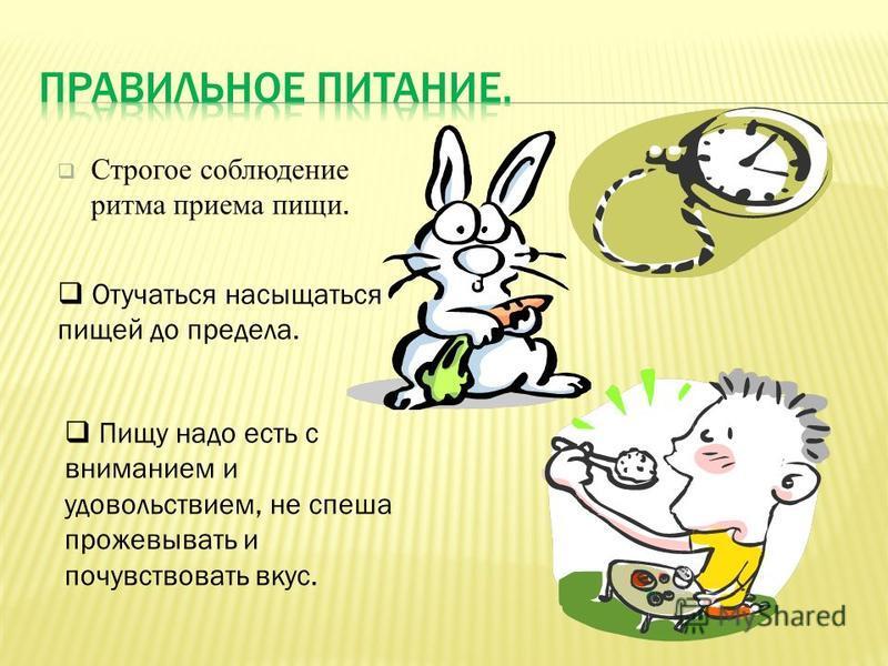 Строгое соблюдение ритма приема пищи. Отучаться насыщаться пищей до предела. Пищу надо есть с вниманием и удовольствием, не спеша прожевывать и почувствовать вкус.