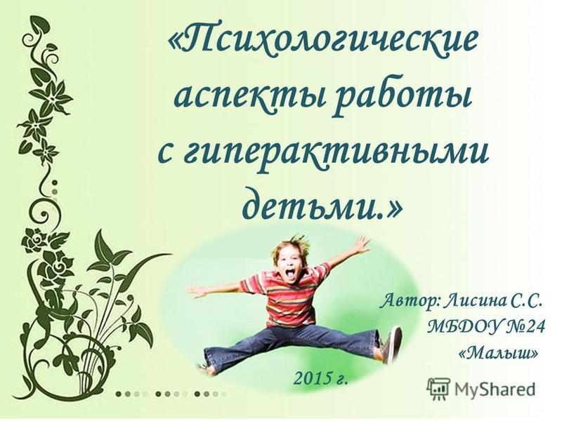 «Психологические аспекты работы с гиперактивными детьми.» Автор: Лисина С.С. МБДОУ 24 «Малыш» 2015 г.