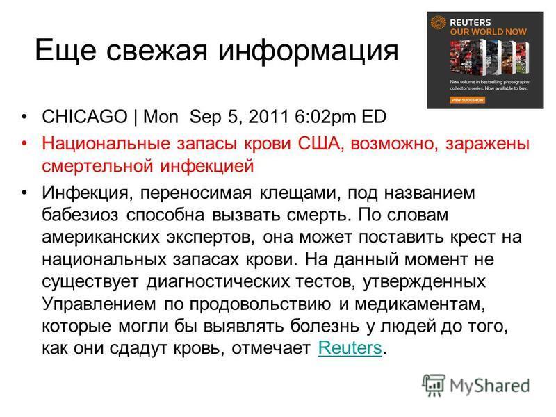 Еще свежая информация CHICAGO | Mon Sep 5, 2011 6:02pm ED Национальные запасы крови США, возможно, заражены смертельной инфекцией Инфекция, переносимая клещами, под названием бабезиоз способна вызвать смерть. По словам американских экспертов, она мож