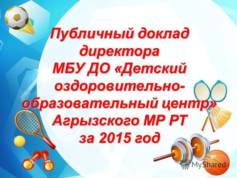 Публичный доклад директора МБУ ДО «Детский оздоровительно- образовательный центр» Агрызского МР РТ за 2015 год Публичный доклад директора МБУ ДО «Детский оздоровительно- образовательный центр» Агрызского МР РТ за 2015 год