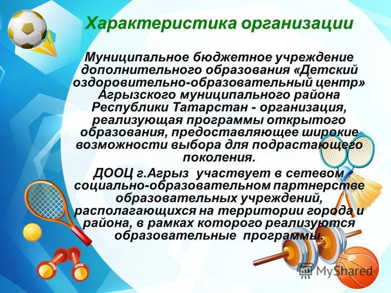 Характеристика организации Муниципальное бюджетное учреждение дополнительного образования «Детский оздоровительно-образовательный центр» Агрызского муниципального района Республики Татарстан - организация, реализующая программы открытого образования,