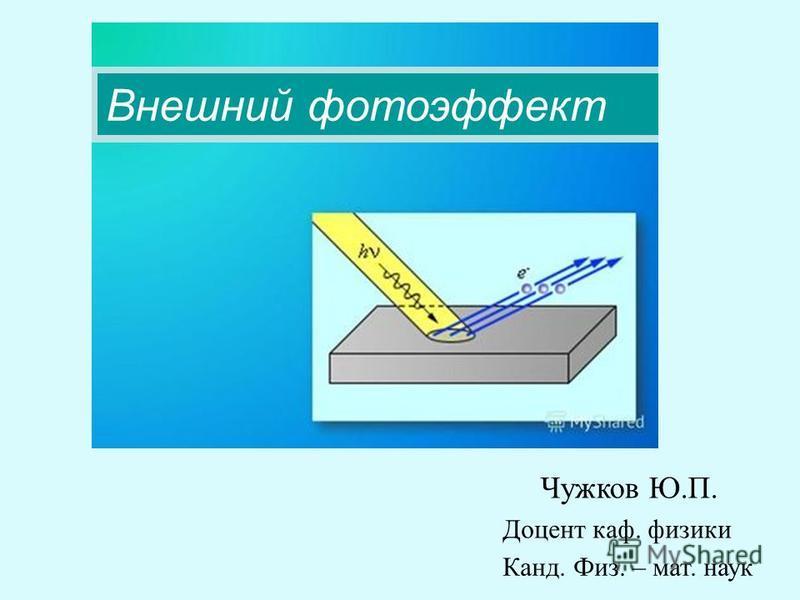 Чужков Ю.П. Доцент каф. физики Канд. Физ. – мат. наук Внешний фотоэффект