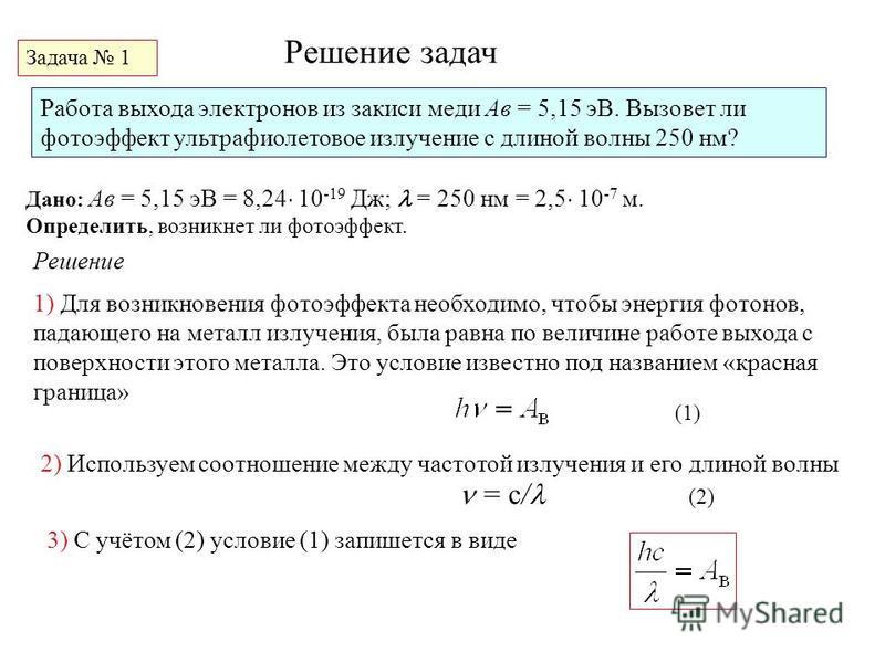 Решение задач Задача 1 Работа выхода электронов из закиси меди Aв = 5,15 эВ. Вызовет ли фотоэффект ультрафиолетовое излучение с длиной волны 250 нм? Дано: Aв = 5,15 эВ = 8,24 10 -19 Дж; = 250 нм = 2,5 10 -7 м. Определить, возникнет ли фотоэффект. Реш
