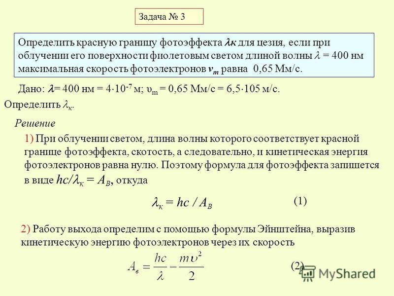 Определить красную границу фотоэффекта к для цезия, если при облучении его поверхности фиолетовым светом длиной волны = 400 нм максимальная скорость фотоэлектронов v m равна 0,65 Мм/с. Задача 3 Дано: = 400 нм = 4 10 -7 м; υ m = 0,65 Мм/с = 6,5 105 м/