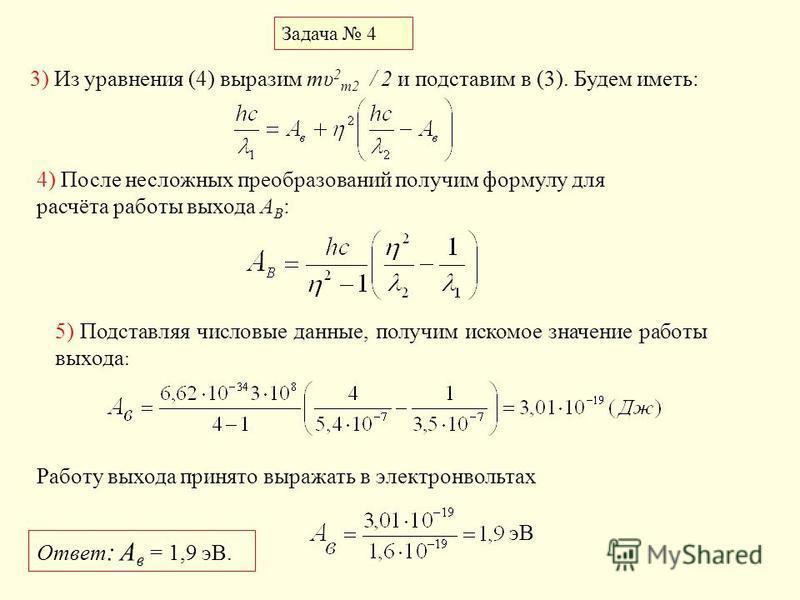 Задача 4 3) Из уравнения (4) выразим my 2 m2 / 2 и подставим в (3). Будем иметь: 4) После несложных преобразований получим формулу для расчёта работы выхода A В : 5) Подставляя числовые данные, получим искомое значение работы выхода : Работу выхода п
