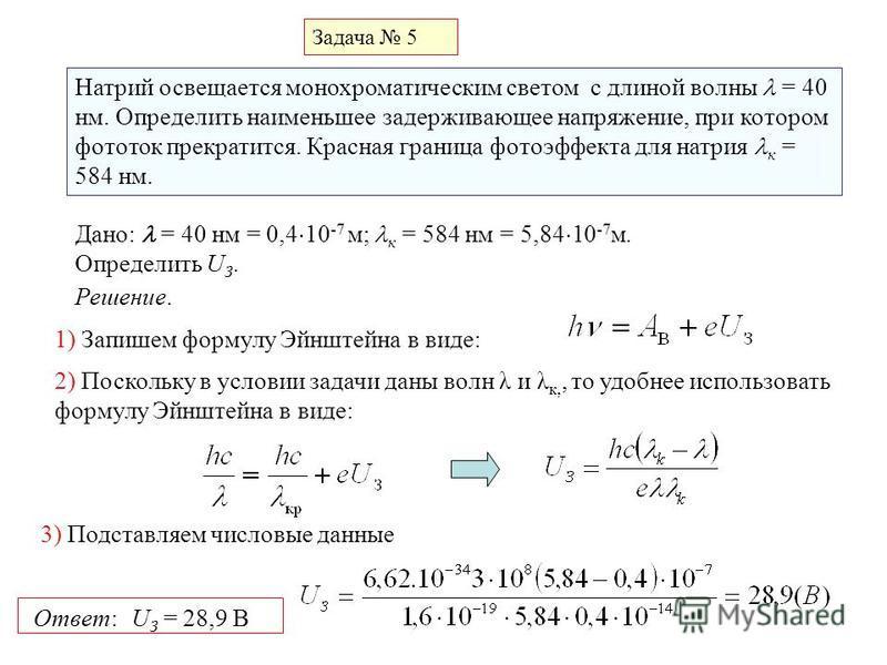 Задача 5 Натрий освещается монохроматическим светом с длиной волны = 40 нм. Определить наименьшее задерживающее напряжение, при котором фототок прекратится. Красная граница фотоэффекта для натрия к = 584 нм. Дано: = 40 нм = 0,4 10 -7 м; к = 584 нм =