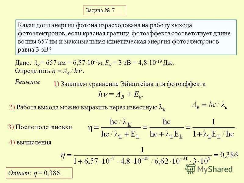 Задача 7 Какая доля энергии фотона израсходована на работу выхода фотоэлектронов, если красная граница фотоэффекта соответствует длине волны 657 нм и максимальная кинетическая энергия фотоэлектронов равна 3 эВ? Дано: к = 657 нм = 6,57 10 -7 м; E к =
