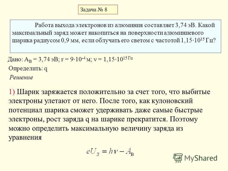 Задача 8 Работа выхода электронов из алюминия составляет 3,74 эВ. Какой максимальный заряд может накопиться на поверхности алюминиевого шарика радиусом 0,9 мм, если облучать его светом с частотой 1,15·10 15 Гц? Дано: A В = 3,74 эВ; r = 9·10 -4 м; ν =