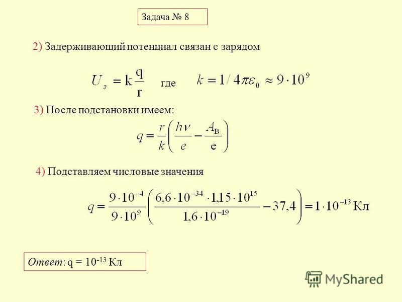 Задача 8 3) После подстановки имеем: где 2) Задерживающий потенциал связан с зарядом 4) Подставляем числовые значения Ответ: q = 10 -13 Кл