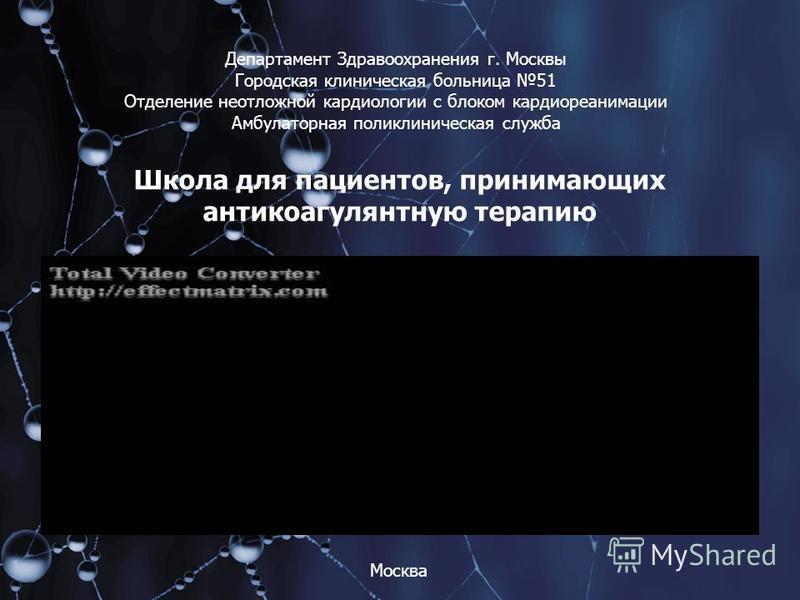 Департамент Здравоохранения г. Москвы Городская клиническая больница 51 Отделение неотложной кардиологии с блоком кардиореанимации Амбулаторная поликлиническая служба Школа для пациентов, принимающих антикоагулянтную терапию Москва