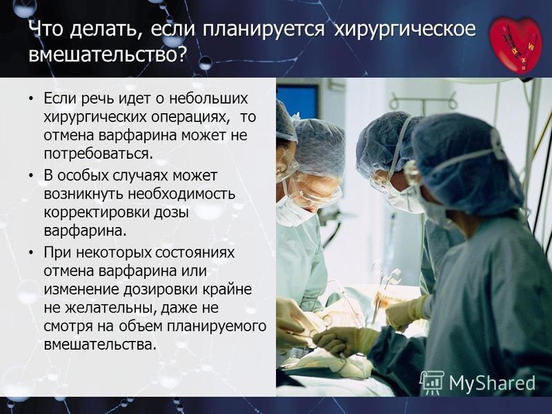Что делать, если планируется хирургическое вмешательство? Если речь идет о небольших хирургических операциях, то отмена варфарина может не потребоваться. В особых случаях может возникнуть необходимость корректировки дозы варфарина. При некоторых сост