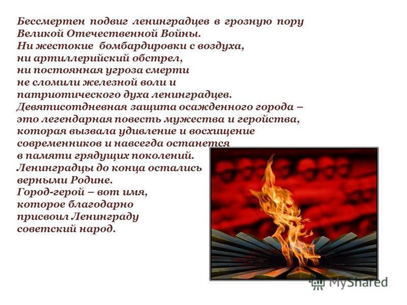 Бессмертен подвиг ленинградцев в грозную пору Великой Отечественной Войны. Ни жестокие бомбардировки с воздуха, ни артиллерийский обстрел, ни постоянная угроза смерти не сломили железной воли и патриотического духа ленинградцев. Девятисотдневная защи