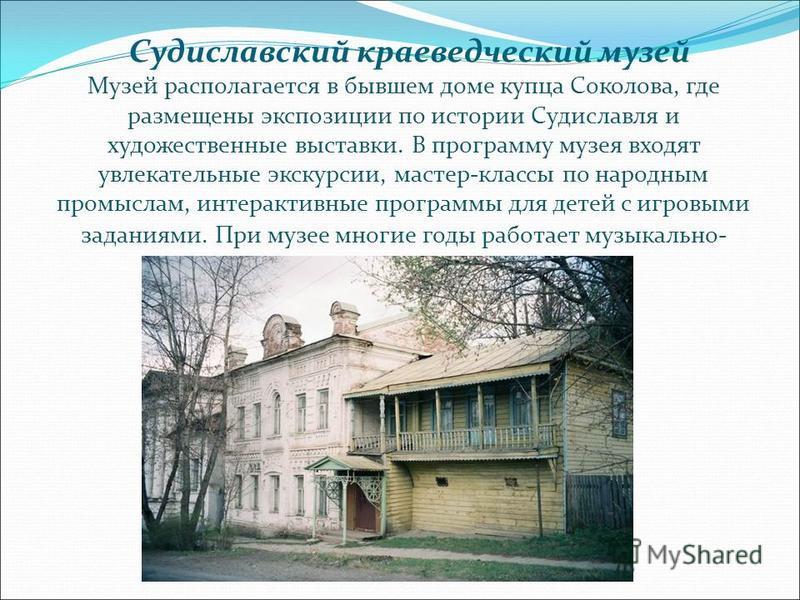 Судиславский краеведческий музей Музей располагается в бывшем доме купца Соколова, где размещены экспозиции по истории Судиславля и художественные выставки. В программу музея входят увлекательные экскурсии, мастер-классы по народным промыслам, интера