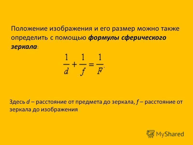 Положение изображения и его размер можно также определить с помощью формулы сферического зеркала : Здесь d – расстояние от предмета до зеркала, f – расстояние от зеркала до изображения