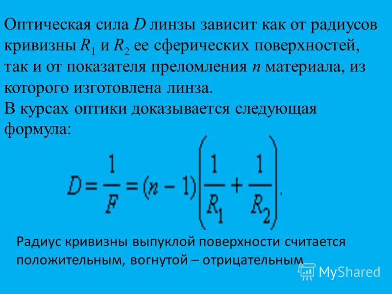 Оптическая сила D линзы зависит как от радиусов кривизны R 1 и R 2 ее сферических поверхностей, так и от показателя преломления n материала, из которого изготовлена линза. В курсах оптики доказывается следующая формула: Радиус кривизны выпуклой повер
