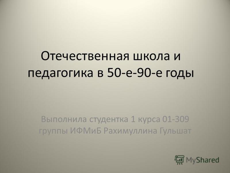 Отечественная школа и педагогика в 50-е-90-е годы Выполнила студентка 1 курса 01-309 группы ИФМиБ Рахимуллина Гульшат