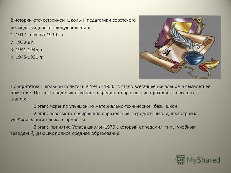 В истории отечественной школы и педагогики советского периода выделяют следующие этапы: 1. 1917 - начало 1930-х г. 2. 1930-е г. 3. 1941-1945 гг. 4. 1945-1991 гг Приоритетом школьной политики в 1945 - 1950 гг. стало всеобщее начальное и семилетнее обу