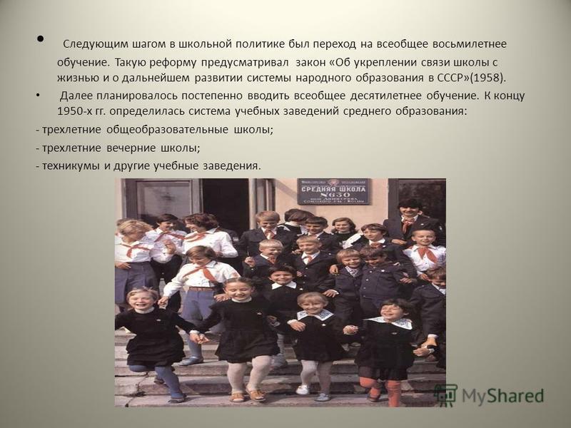 Следующим шагом в школьной политике был переход на всеобщее восьмилетнее обучение. Такую реформу предусматривал закон «Об укреплении связи школы с жизнью и о дальнейшем развитии системы народного образования в СССР»(1958). Далее планировалось постепе